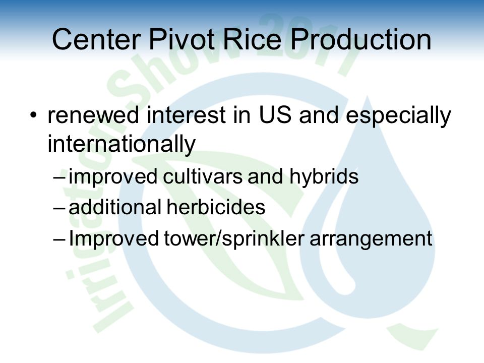 Center Pivot Rice Production renewed interest in US and especially internationally –improved cultivars and hybrids –additional herbicides –Improved tower/sprinkler arrangement