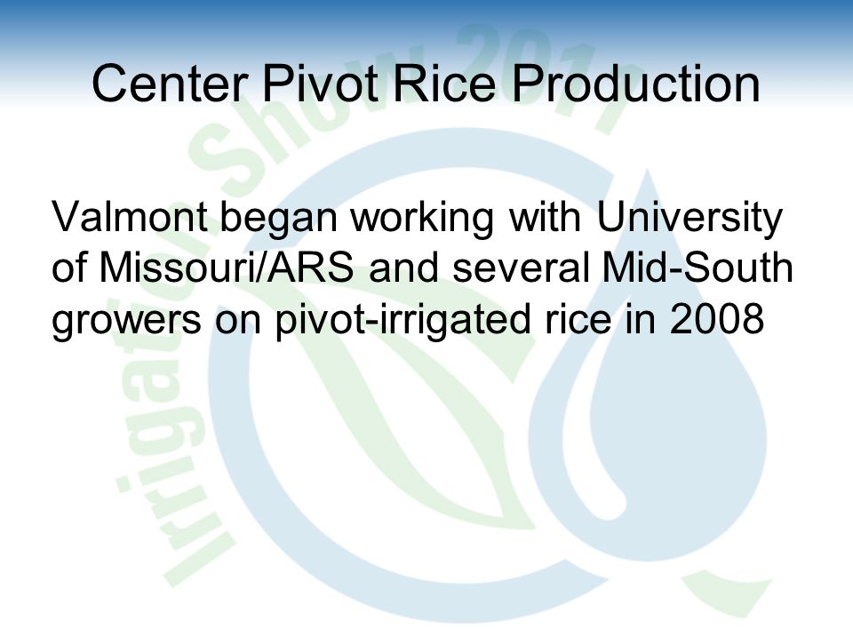 Center Pivot Rice Production Valmont began working with University of Missouri/ARS and several Mid-South growers on pivot-irrigated rice in 2008