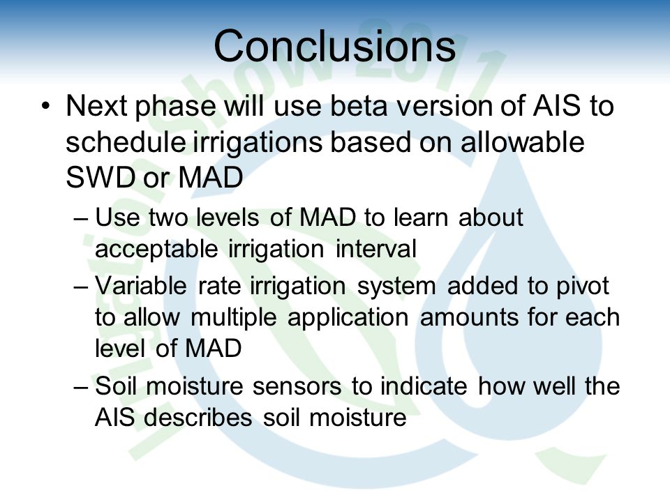 Conclusions Next phase will use beta version of AIS to schedule irrigations based on allowable SWD or MAD –Use two levels of MAD to learn about acceptable irrigation interval –Variable rate irrigation system added to pivot to allow multiple application amounts for each level of MAD –Soil moisture sensors to indicate how well the AIS describes soil moisture