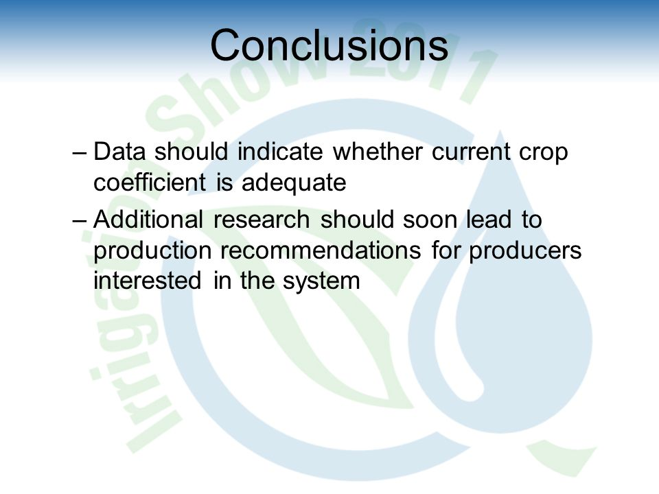 Conclusions –Data should indicate whether current crop coefficient is adequate –Additional research should soon lead to production recommendations for producers interested in the system