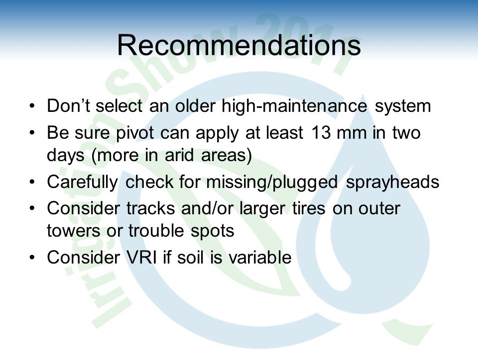 Don't select an older high-maintenance system Be sure pivot can apply at least 13 mm in two days (more in arid areas) Carefully check for missing/plugged sprayheads Consider tracks and/or larger tires on outer towers or trouble spots Consider VRI if soil is variable Recommendations