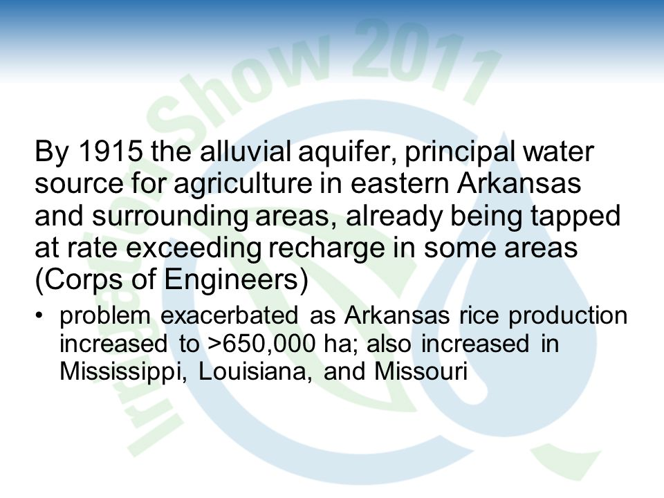By 1915 the alluvial aquifer, principal water source for agriculture in eastern Arkansas and surrounding areas, already being tapped at rate exceeding recharge in some areas (Corps of Engineers) problem exacerbated as Arkansas rice production increased to >650,000 ha; also increased in Mississippi, Louisiana, and Missouri