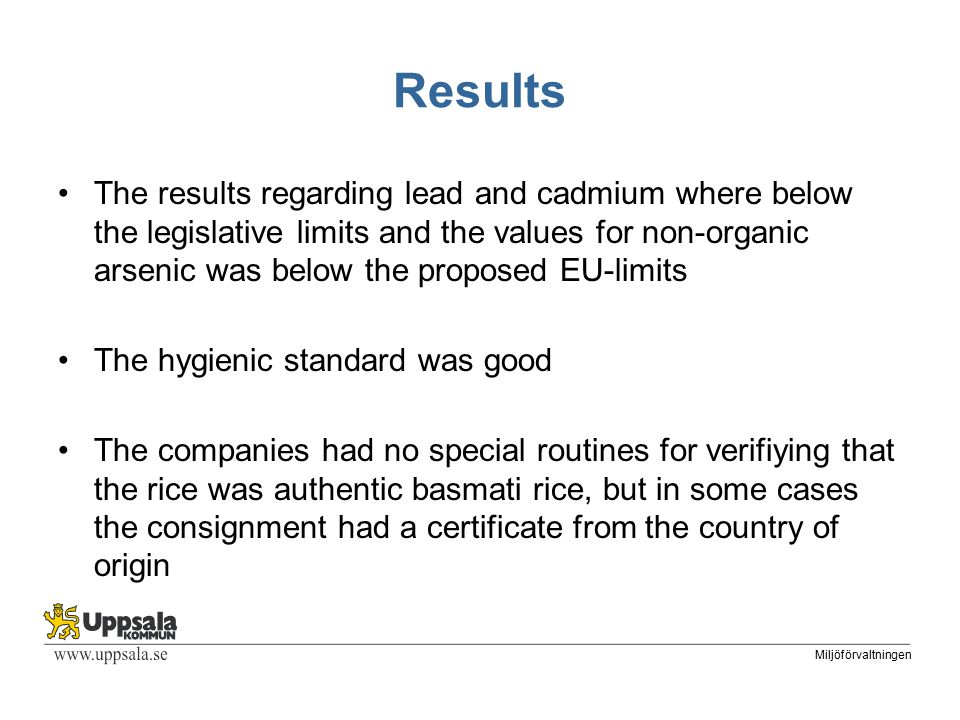 Miljöförvaltningen Results The results regarding lead and cadmium where below the legislative limits and the values for non-organic arsenic was below the proposed EU-limits The hygienic standard was good The companies had no special routines for verifiying that the rice was authentic basmati rice, but in some cases the consignment had a certificate from the country of origin