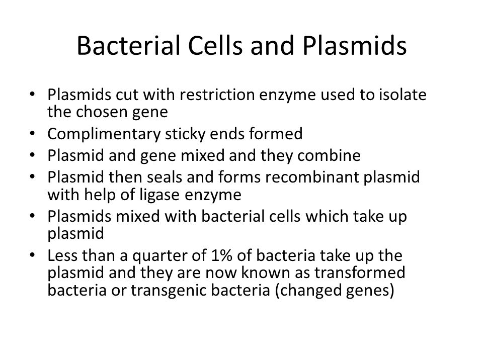 Bacterial Cells and Plasmids Plasmids cut with restriction enzyme used to isolate the chosen gene Complimentary sticky ends formed Plasmid and gene mixed and they combine Plasmid then seals and forms recombinant plasmid with help of ligase enzyme Plasmids mixed with bacterial cells which take up plasmid Less than a quarter of 1% of bacteria take up the plasmid and they are now known as transformed bacteria or transgenic bacteria (changed genes)