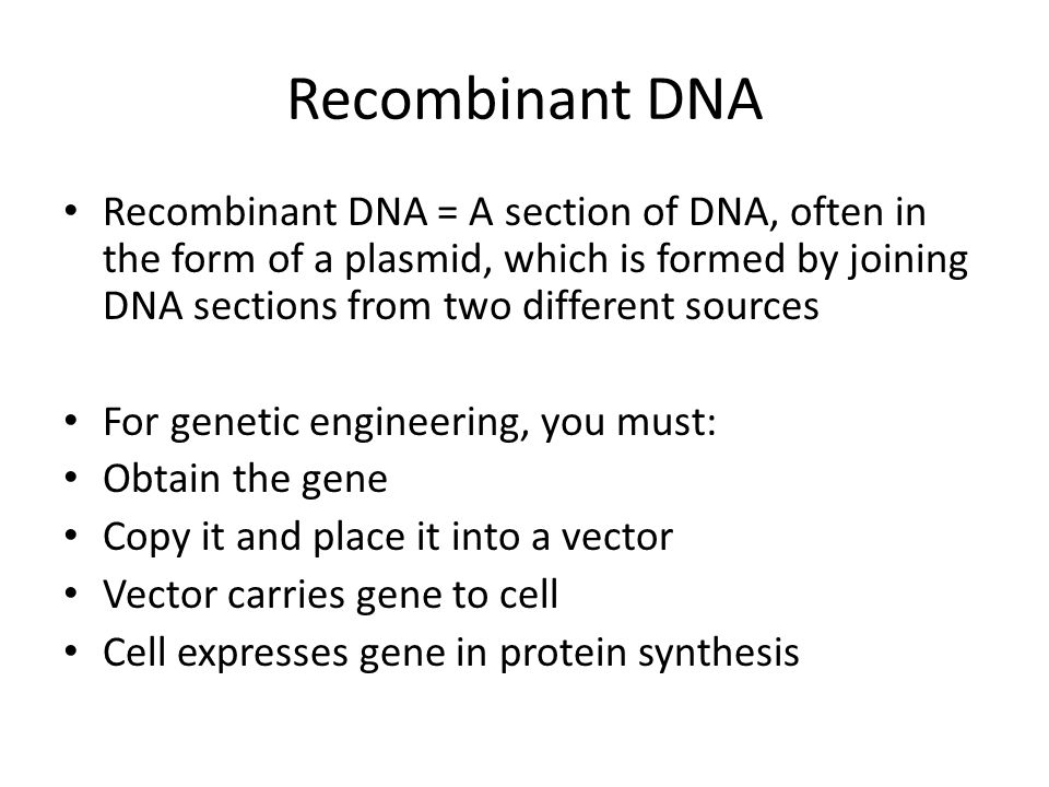 Recombinant DNA Recombinant DNA = A section of DNA, often in the form of a plasmid, which is formed by joining DNA sections from two different sources For genetic engineering, you must: Obtain the gene Copy it and place it into a vector Vector carries gene to cell Cell expresses gene in protein synthesis