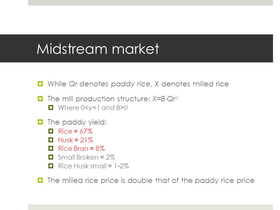Midstream market  While Qr denotes paddy rice, X denotes milled rice  The mill production structure: X=B ⋅ Qr γ  Where 0 0  The paddy yield:  Ric
