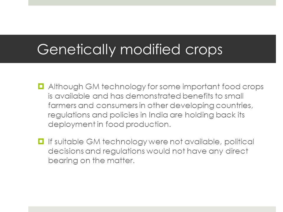 Genetically modified crops  Although GM technology for some important food crops is available and has demonstrated benefits to small farmers and cons