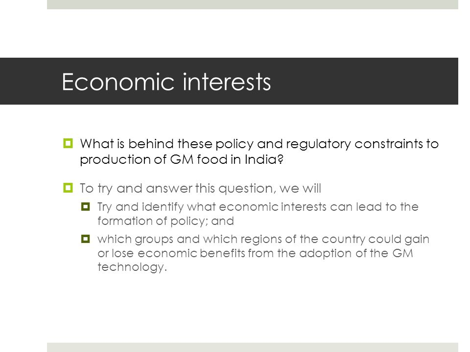 Economic interests  What is behind these policy and regulatory constraints to production of GM food in India?  To try and answer this question, we w