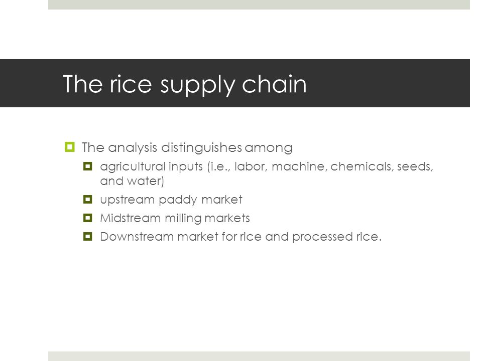 The upstream market  Production structure:  The paddy rice is produced using chemicals, machinery, labor, seeds, and irrigation  The paddy rice production function is calibrated using cost- share of inputs reported in the data (i.e., Indian Commission for Agriculture Costs and Prices).