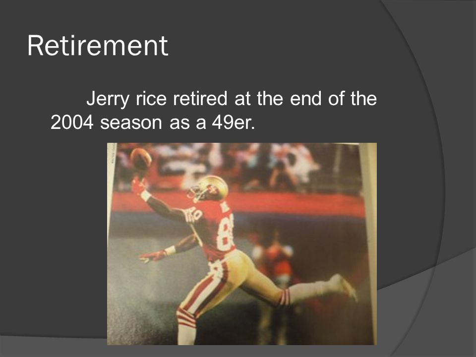 Retirement Jerry rice retired at the end of the 2004 season as a 49er.