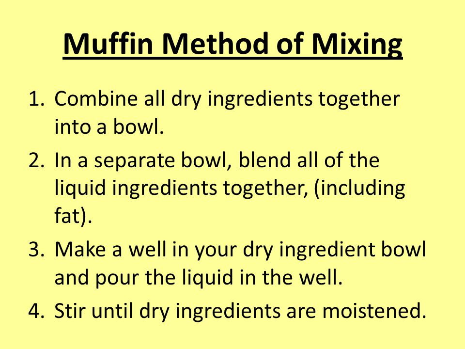 Muffin Method of Mixing 1.Combine all dry ingredients together into a bowl.