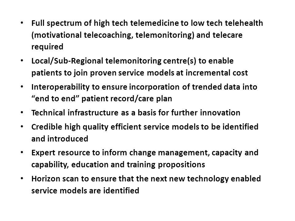 The Hub Resource Full spectrum of high tech telemedicine to low tech telehealth (motivational telecoaching, telemonitoring) and telecare required Local/Sub-Regional telemonitoring centre(s) to enable patients to join proven service models at incremental cost Interoperability to ensure incorporation of trended data into end to end patient record/care plan Technical infrastructure as a basis for further innovation Credible high quality efficient service models to be identified and introduced Expert resource to inform change management, capacity and capability, education and training propositions Horizon scan to ensure that the next new technology enabled service models are identified