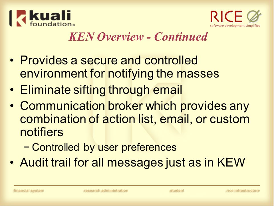 KEN Overview - Continued Provides a secure and controlled environment for notifying the masses Eliminate sifting through email Communication broker which provides any combination of action list, email, or custom notifiers −Controlled by user preferences Audit trail for all messages just as in KEW