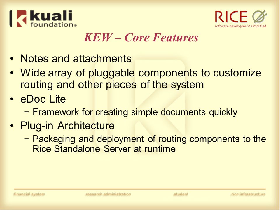 KEW – Core Features Notes and attachments Wide array of pluggable components to customize routing and other pieces of the system eDoc Lite −Framework for creating simple documents quickly Plug-in Architecture −Packaging and deployment of routing components to the Rice Standalone Server at runtime