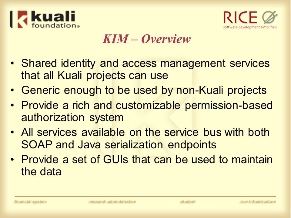 KIM – Overview Shared identity and access management services that all Kuali projects can use Generic enough to be used by non-Kuali projects Provide a rich and customizable permission-based authorization system All services available on the service bus with both SOAP and Java serialization endpoints Provide a set of GUIs that can be used to maintain the data