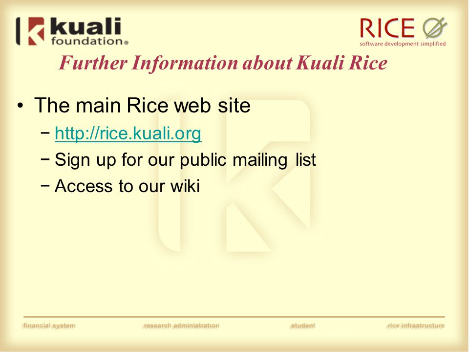 Further Information about Kuali Rice The main Rice web site −http://rice.kuali.orghttp://rice.kuali.org −Sign up for our public mailing list −Access to our wiki