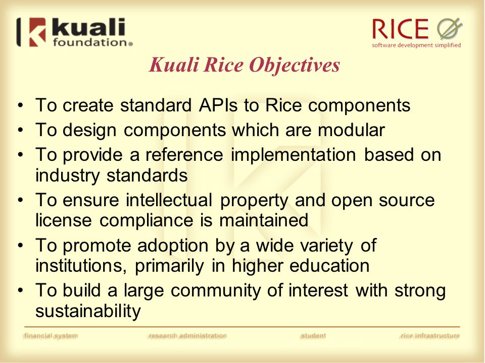 Kuali Rice Objectives To create standard APIs to Rice components To design components which are modular To provide a reference implementation based on industry standards To ensure intellectual property and open source license compliance is maintained To promote adoption by a wide variety of institutions, primarily in higher education To build a large community of interest with strong sustainability
