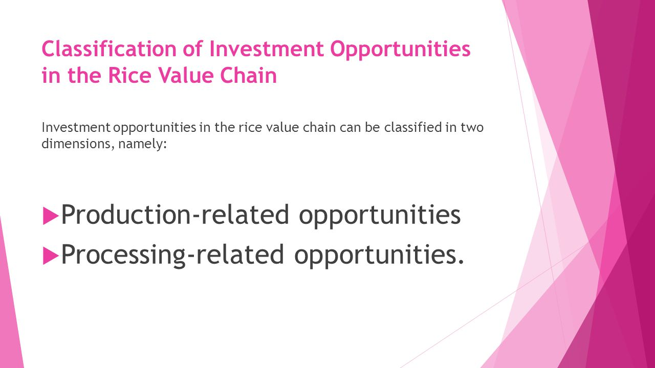 Classification of Investment Opportunities in the Rice Value Chain Investment opportunities in the rice value chain can be classified in two dimensions, namely:  Production-related opportunities  Processing-related opportunities.