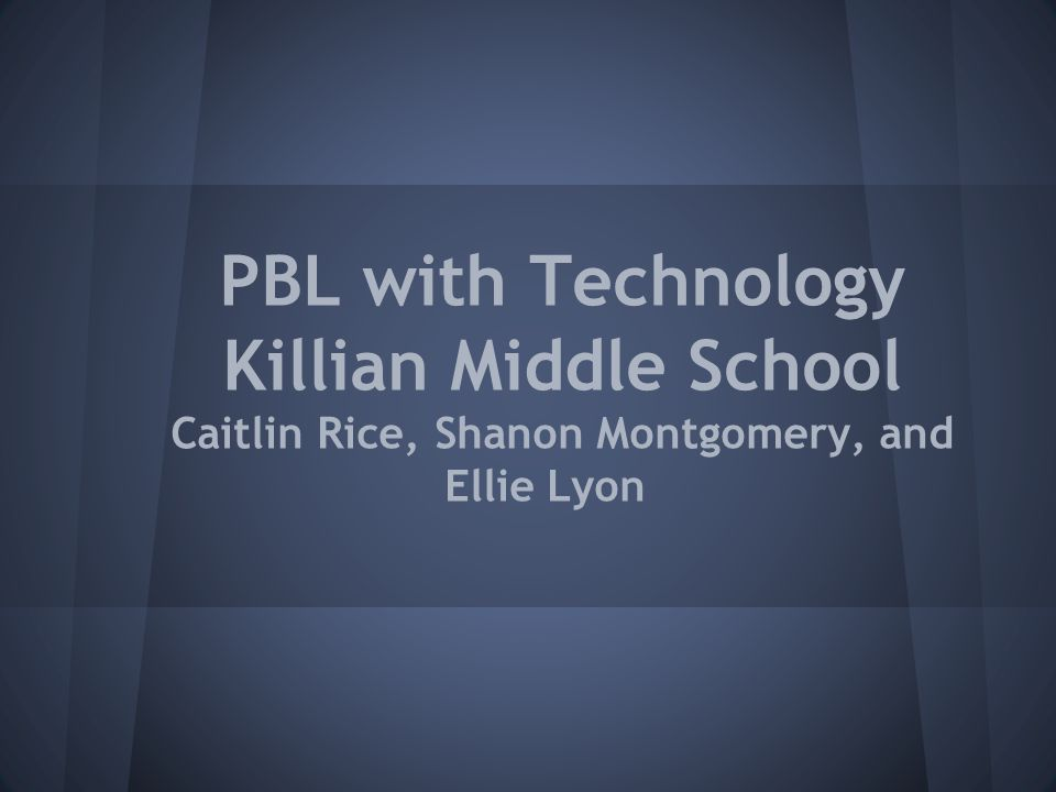 PBL with Technology Killian Middle School Caitlin Rice, Shanon Montgomery, and Ellie Lyon
