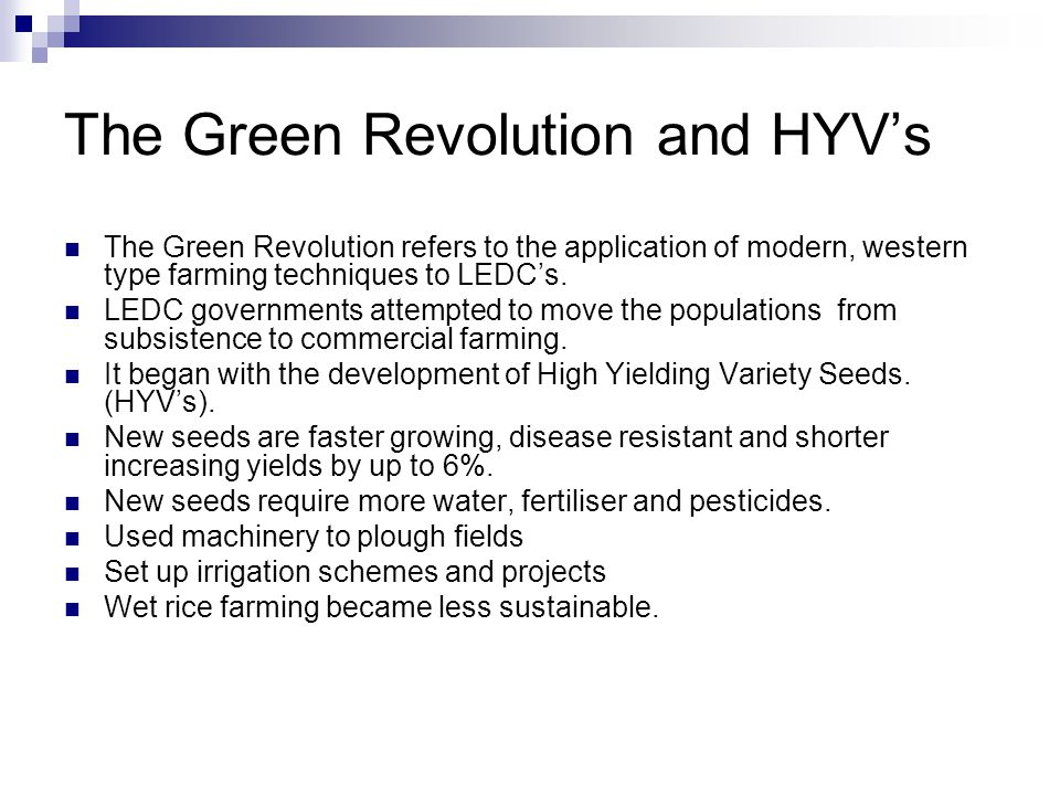 The Green Revolution and HYV's The Green Revolution refers to the application of modern, western type farming techniques to LEDC's. LEDC governments a