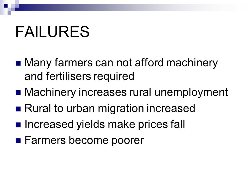 FAILURES Many farmers can not afford machinery and fertilisers required Machinery increases rural unemployment Rural to urban migration increased Incr