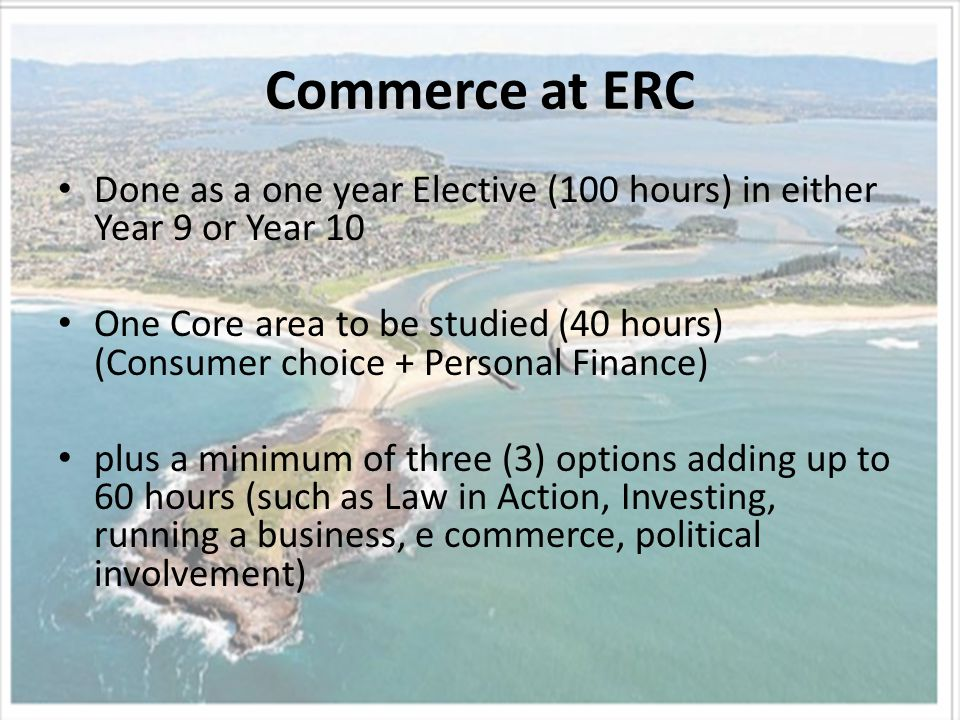 Commerce at ERC Done as a one year Elective (100 hours) in either Year 9 or Year 10 One Core area to be studied (40 hours) (Consumer choice + Personal