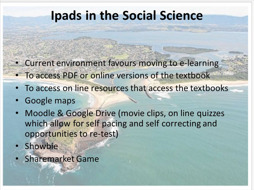 Ipads in the Social Science Current environment favours moving to e-learning To access PDF or online versions of the textbook To access on line resources that access the textbooks Google maps Moodle & Google Drive (movie clips, on line quizzes which allow for self pacing and self correcting and opportunities to re-test) Showbie Sharemarket Game