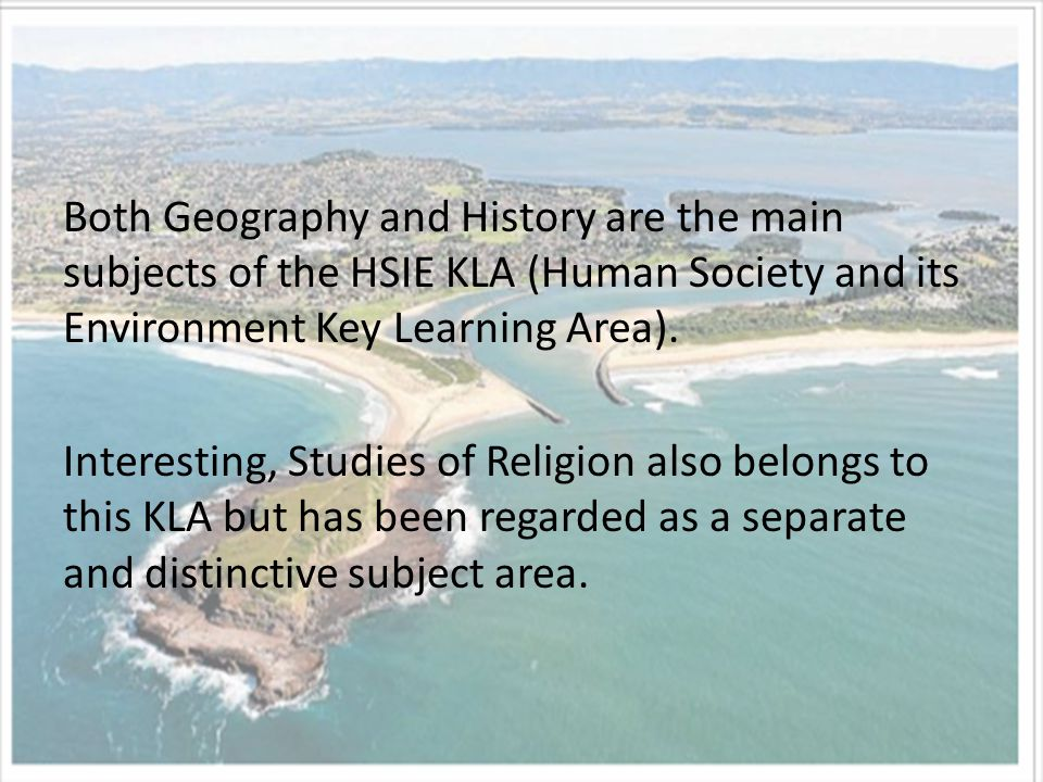 Both Geography and History are the main subjects of the HSIE KLA (Human Society and its Environment Key Learning Area).