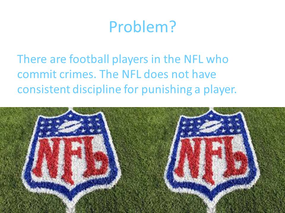 Problem? There are football players in the NFL who commit crimes. The NFL does not have consistent discipline for punishing a player.