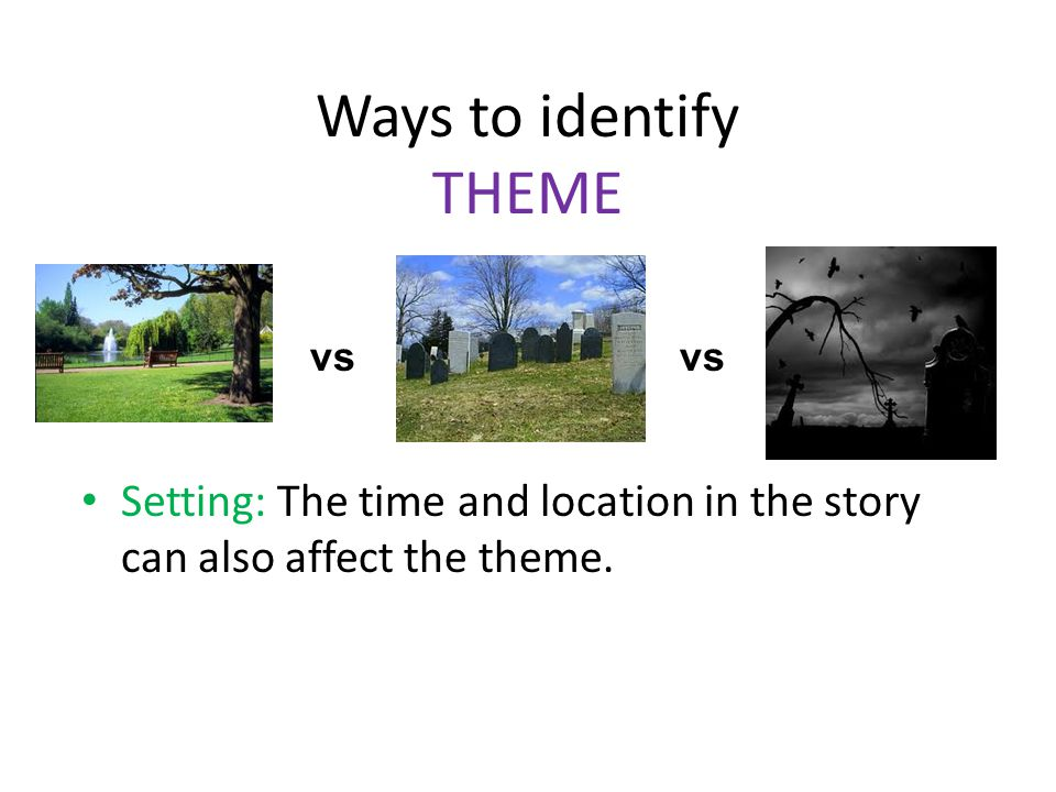 Ways to identify THEME Setting: The time and location in the story can also affect the theme. vs