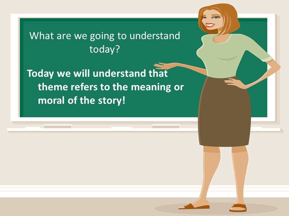 What are we going to understand today? Today we will understand that theme refers to the meaning or moral of the story!