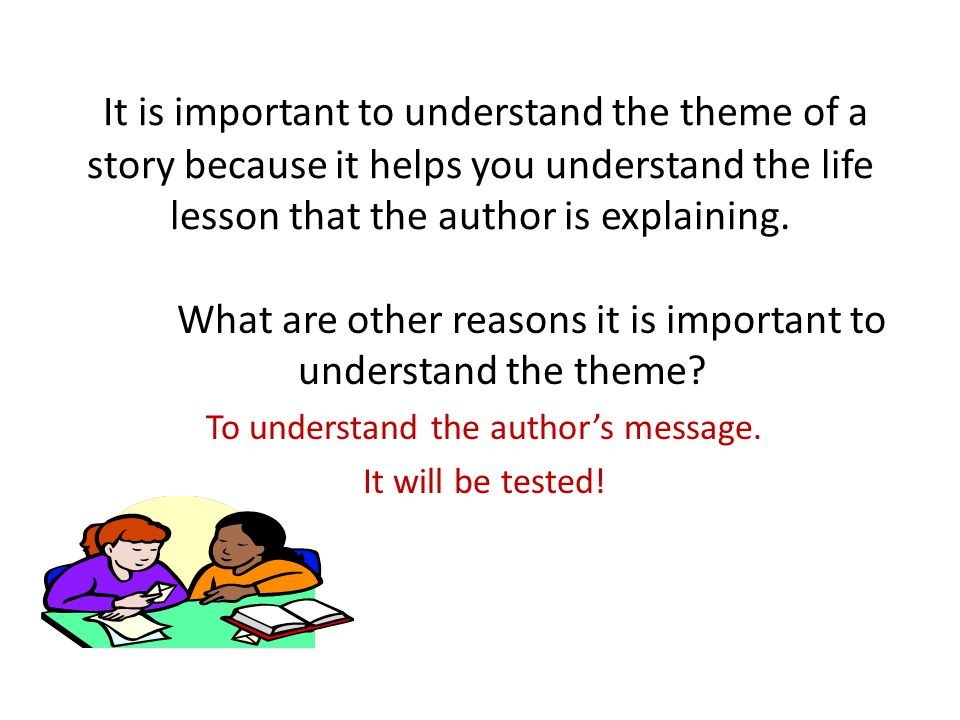 It is important to understand the theme of a story because it helps you understand the life lesson that the author is explaining. What are other reaso