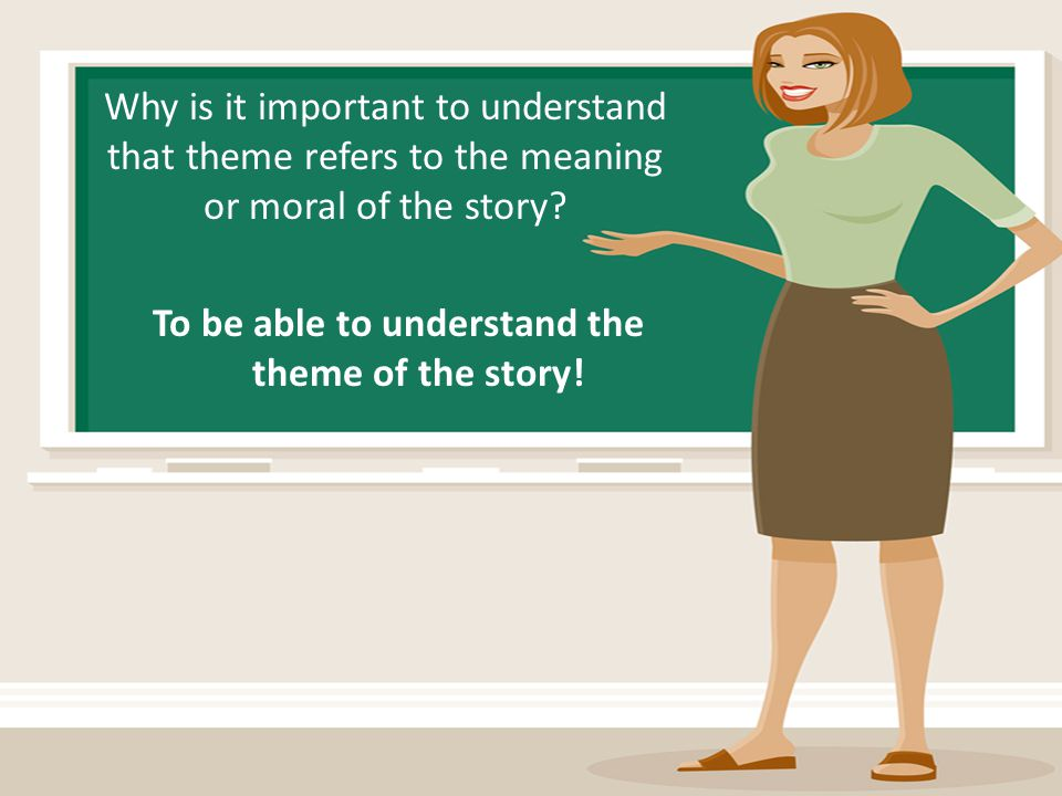 Why is it important to understand that theme refers to the meaning or moral of the story? To be able to understand the theme of the story!