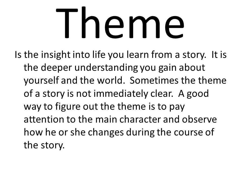 Theme Is the insight into life you learn from a story. It is the deeper understanding you gain about yourself and the world. Sometimes the theme of a