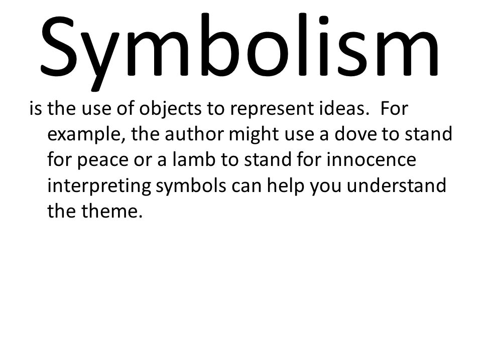 Symbolism is the use of objects to represent ideas. For example, the author might use a dove to stand for peace or a lamb to stand for innocence inter