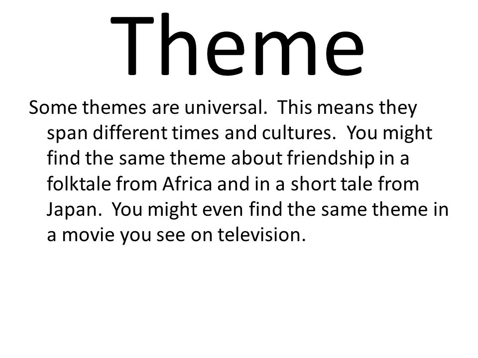 Theme Some themes are universal. This means they span different times and cultures. You might find the same theme about friendship in a folktale from