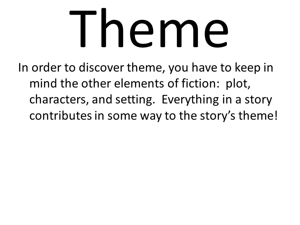 Theme In order to discover theme, you have to keep in mind the other elements of fiction: plot, characters, and setting. Everything in a story contrib