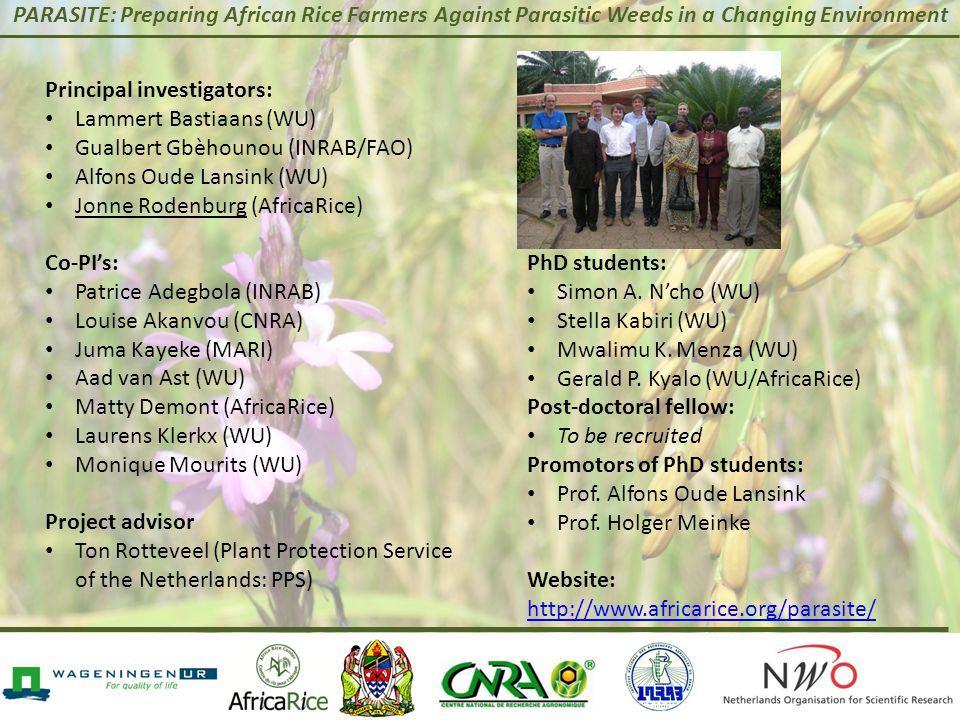 PARASITE: Preparing African Rice Farmers Against Parasitic Weeds in a Changing Environment Principal investigators: Lammert Bastiaans (WU) Gualbert Gbèhounou (INRAB/FAO) Alfons Oude Lansink (WU) Jonne Rodenburg (AfricaRice) Co-PI's: Patrice Adegbola (INRAB) Louise Akanvou (CNRA) Juma Kayeke (MARI) Aad van Ast (WU) Matty Demont (AfricaRice) Laurens Klerkx (WU) Monique Mourits (WU) Project advisor Ton Rotteveel (Plant Protection Service of the Netherlands: PPS) PhD students: Simon A.