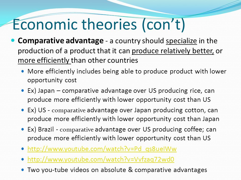 Economic theories (con't) Comparative advantage - a country should specialize in the production of a product that it can produce relatively better, or more efficiently than other countries More efficiently includes being able to produce product with lower opportunity cost Ex) Japan – comparative advantage over US producing rice, can produce more efficiently with lower opportunity cost than US Ex) US - comparative advantage over Japan producing cotton, can produce more efficiently with lower opportunity cost than Japan Ex) Brazil - comparative advantage over US producing coffee; can produce more efficiently with lower opportunity cost than US http://www.youtube.com/watch v=Pd_qs8ueIWw http://www.youtube.com/watch v=Vvfzaq72wd0 Two you-tube videos on absolute & comparative advantages