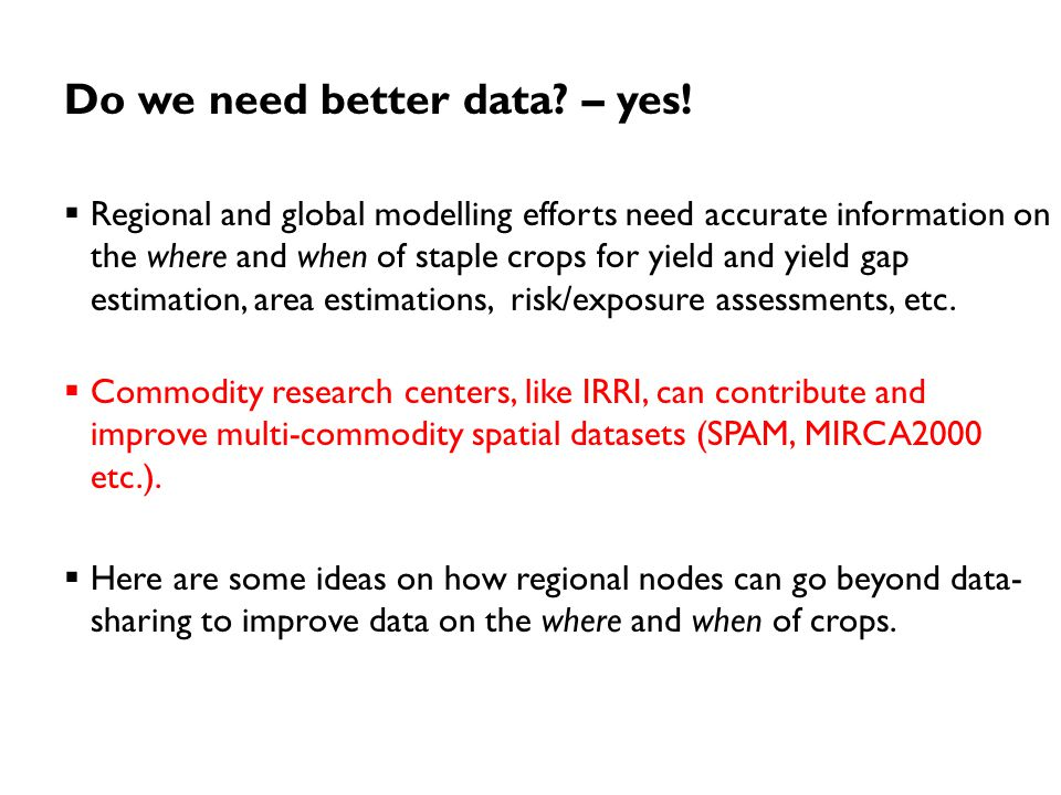 Do we need better data? – yes!  Regional and global modelling efforts need accurate information on the where and when of staple crops for yield and y