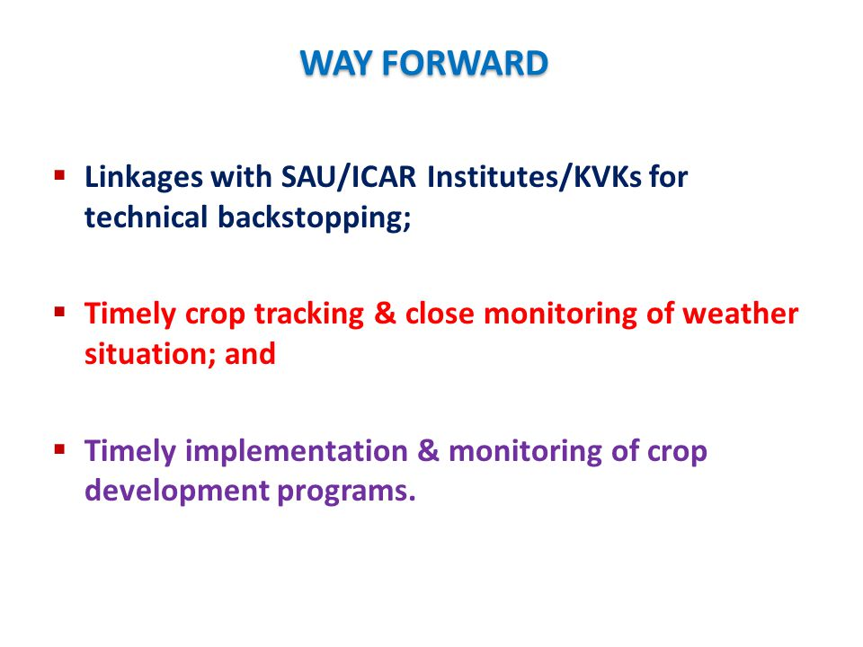 WAY FORWARD  Linkages with SAU/ICAR Institutes/KVKs for technical backstopping;  Timely crop tracking & close monitoring of weather situation; and 