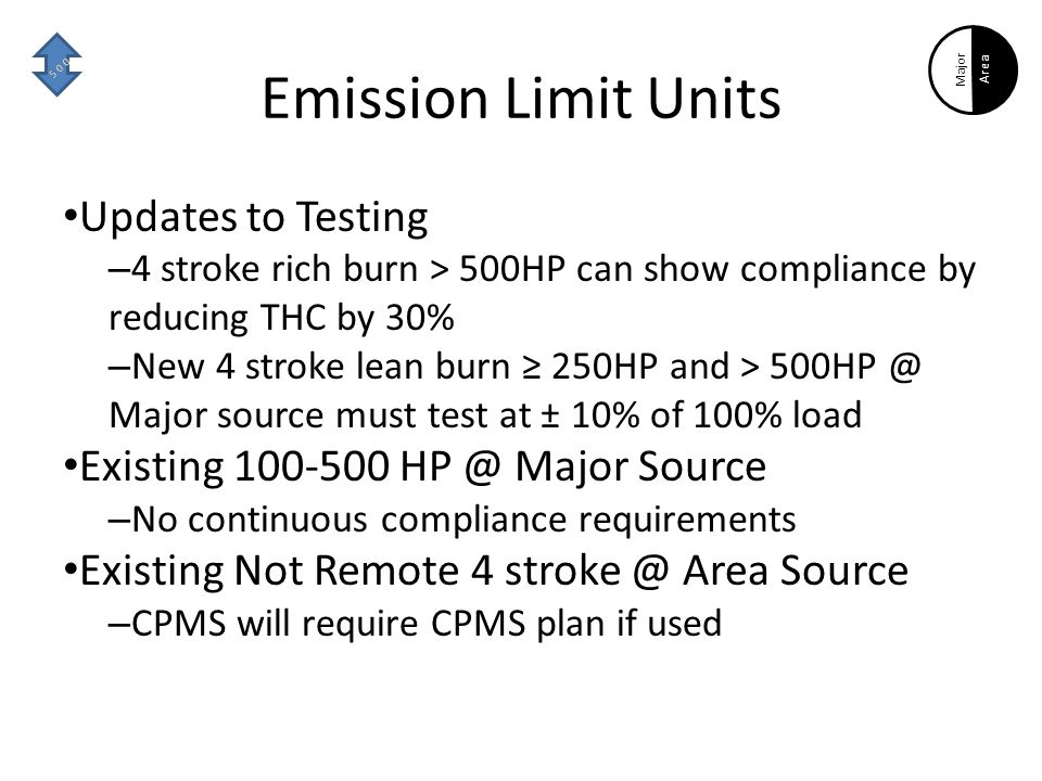 Emission Limit Units Updates to Testing – 4 stroke rich burn > 500HP can show compliance by reducing THC by 30% – New 4 stroke lean burn ≥ 250HP and > 500HP @ Major source must test at ± 10% of 100% load Existing 100-500 HP @ Major Source – No continuous compliance requirements Existing Not Remote 4 stroke @ Area Source – CPMS will require CPMS plan if used Area Major