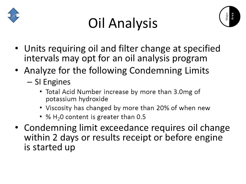 Oil Analysis Units requiring oil and filter change at specified intervals may opt for an oil analysis program Analyze for the following Condemning Limits – SI Engines Total Acid Number increase by more than 3.0mg of potassium hydroxide Viscosity has changed by more than 20% of when new % H 2 0 content is greater than 0.5 Condemning limit exceedance requires oil change within 2 days or results receipt or before engine is started up Major Area