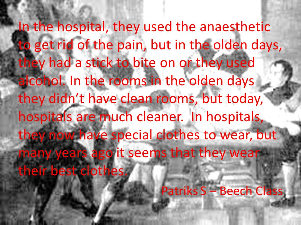 In the hospital, they used the anaesthetic to get rid of the pain, but in the olden days, they had a stick to bite on or they used alcohol.