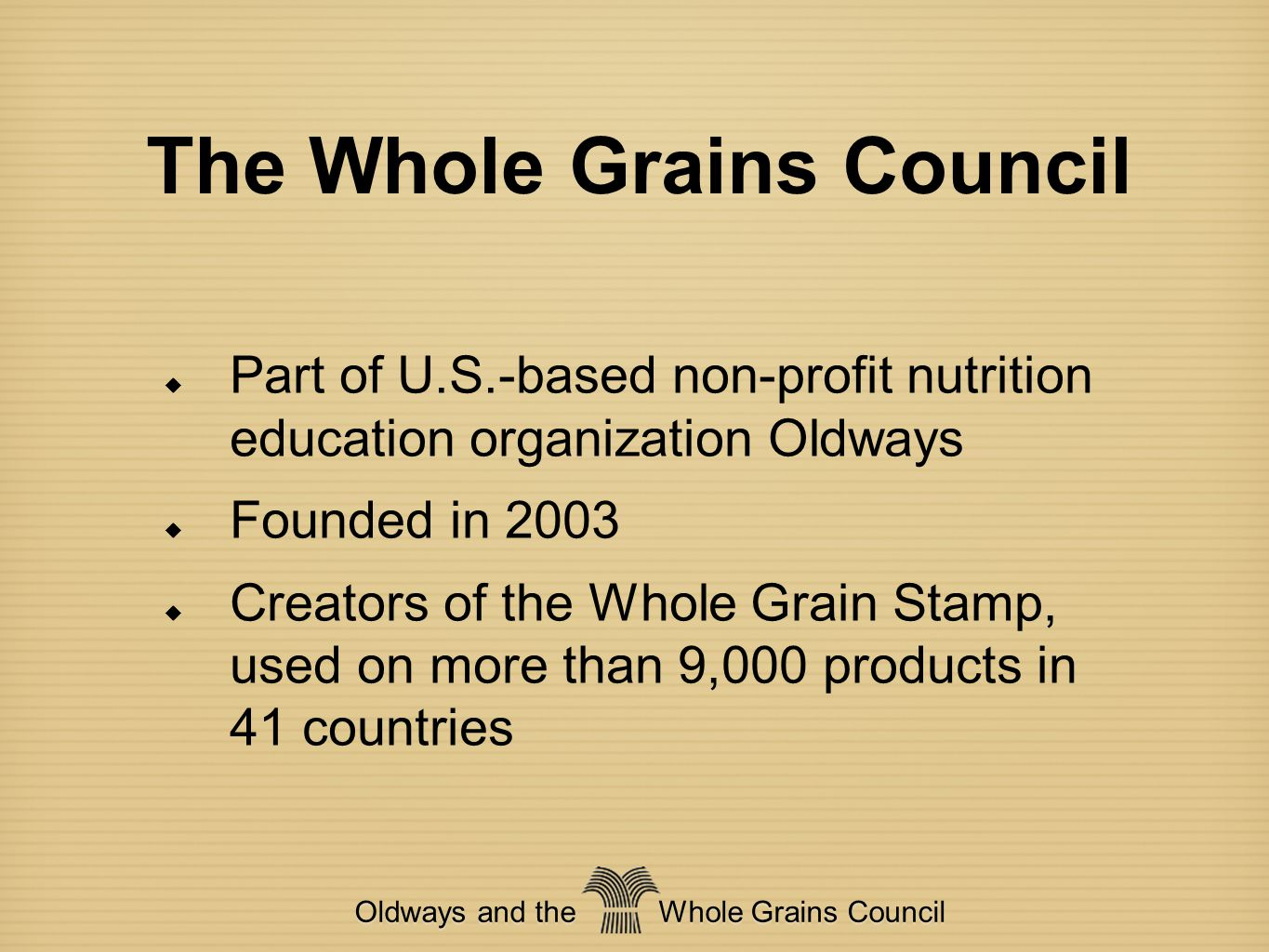 Mission of the WGC  To help consumers find whole grains and understand their health benefits  To help the media write compelling and accurate stories about whole grains  To help manufacturers create more and better whole grain products Oldways and the Whole Grains Council