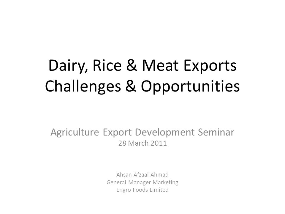 Dairy, Rice & Meat Exports Challenges & Opportunities Agriculture Export Development Seminar 28 March 2011 Ahsan Afzaal Ahmad General Manager Marketing Engro Foods Limited