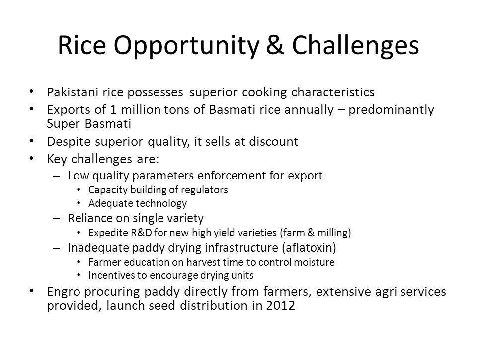 Rice Opportunity & Challenges Pakistani rice possesses superior cooking characteristics Exports of 1 million tons of Basmati rice annually – predominantly Super Basmati Despite superior quality, it sells at discount Key challenges are: – Low quality parameters enforcement for export Capacity building of regulators Adequate technology – Reliance on single variety Expedite R&D for new high yield varieties (farm & milling) – Inadequate paddy drying infrastructure (aflatoxin) Farmer education on harvest time to control moisture Incentives to encourage drying units Engro procuring paddy directly from farmers, extensive agri services provided, launch seed distribution in 2012