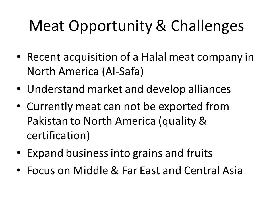 Meat Opportunity & Challenges Recent acquisition of a Halal meat company in North America (Al-Safa) Understand market and develop alliances Currently meat can not be exported from Pakistan to North America (quality & certification) Expand business into grains and fruits Focus on Middle & Far East and Central Asia