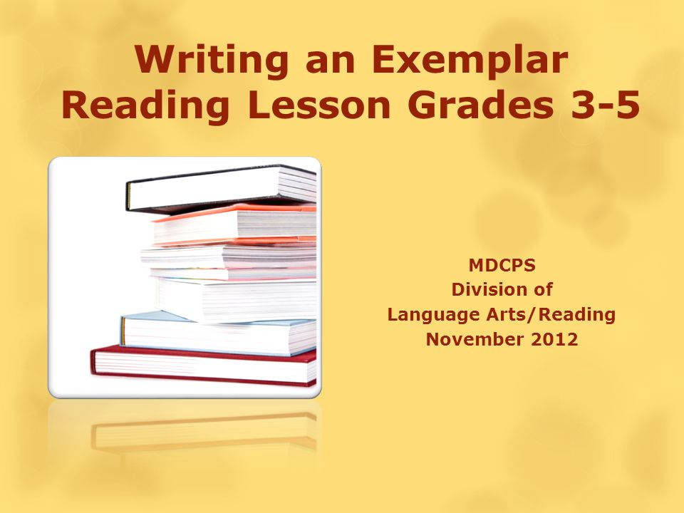 Writing an Exemplar Reading Lesson Grades 3-5 MDCPS Division of Language Arts/Reading November 2012
