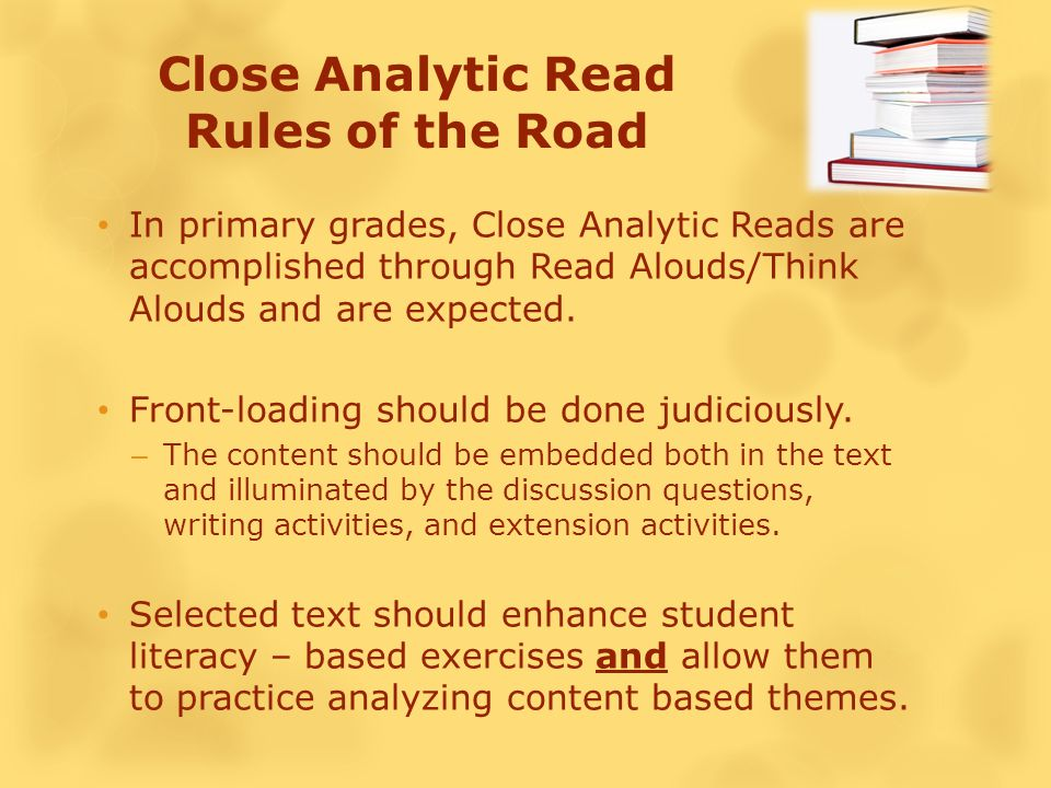 Close Analytic Read Rules of the Road In primary grades, Close Analytic Reads are accomplished through Read Alouds/Think Alouds and are expected.